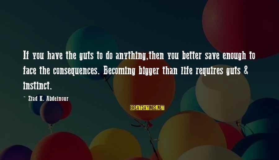 Face The Consequences Sayings By Ziad K. Abdelnour: If you have the guts to do anything,then you better save enough to face the