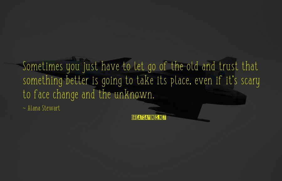 Face The Unknown Sayings By Alana Stewart: Sometimes you just have to let go of the old and trust that something better