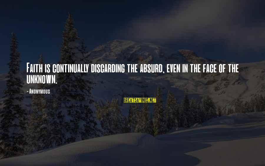 Face The Unknown Sayings By Anonymous: Faith is continually discarding the absurd, even in the face of the unknown.