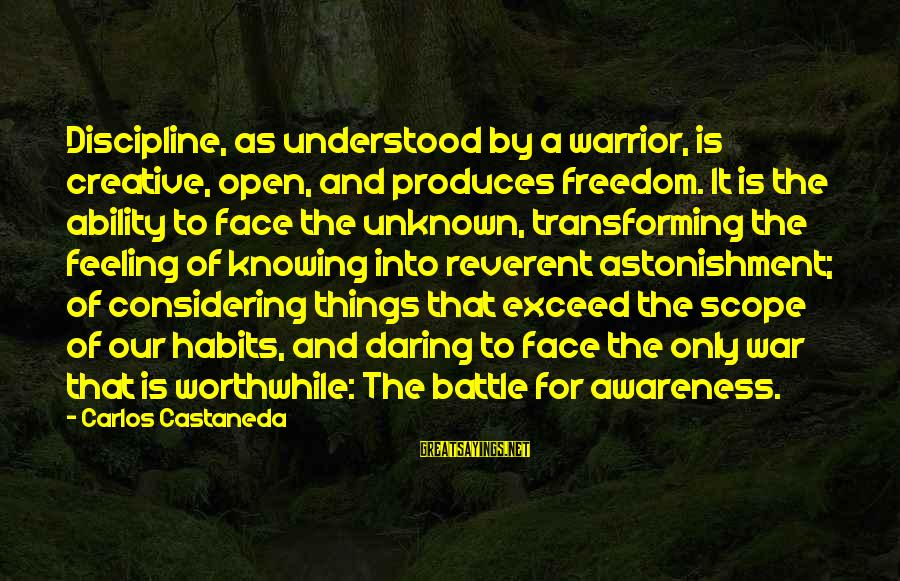 Face The Unknown Sayings By Carlos Castaneda: Discipline, as understood by a warrior, is creative, open, and produces freedom. It is the