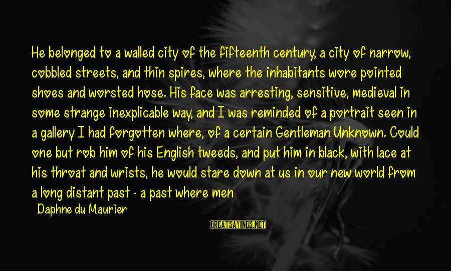 Face The Unknown Sayings By Daphne Du Maurier: He belonged to a walled city of the fifteenth century, a city of narrow, cobbled
