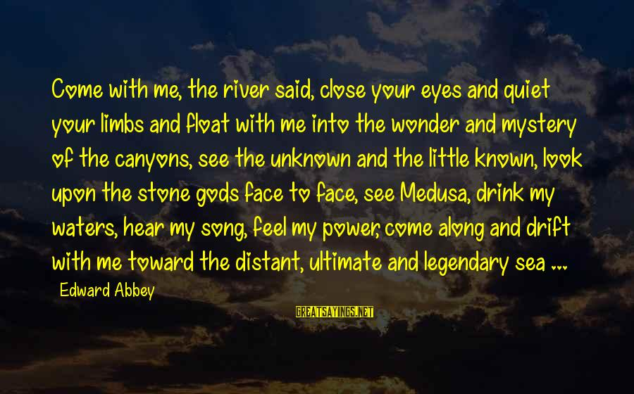 Face The Unknown Sayings By Edward Abbey: Come with me, the river said, close your eyes and quiet your limbs and float