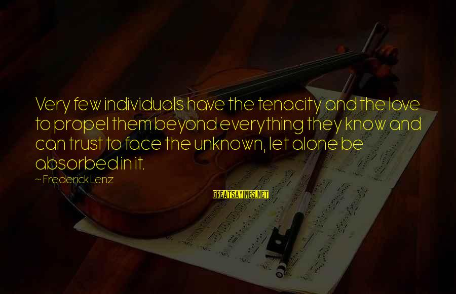 Face The Unknown Sayings By Frederick Lenz: Very few individuals have the tenacity and the love to propel them beyond everything they
