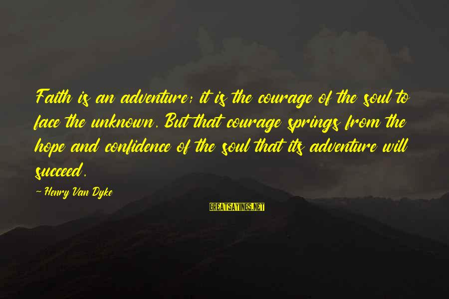 Face The Unknown Sayings By Henry Van Dyke: Faith is an adventure; it is the courage of the soul to face the unknown.