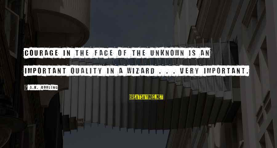 Face The Unknown Sayings By J.K. Rowling: Courage in the face of the unknown is an important quality in a wizard .