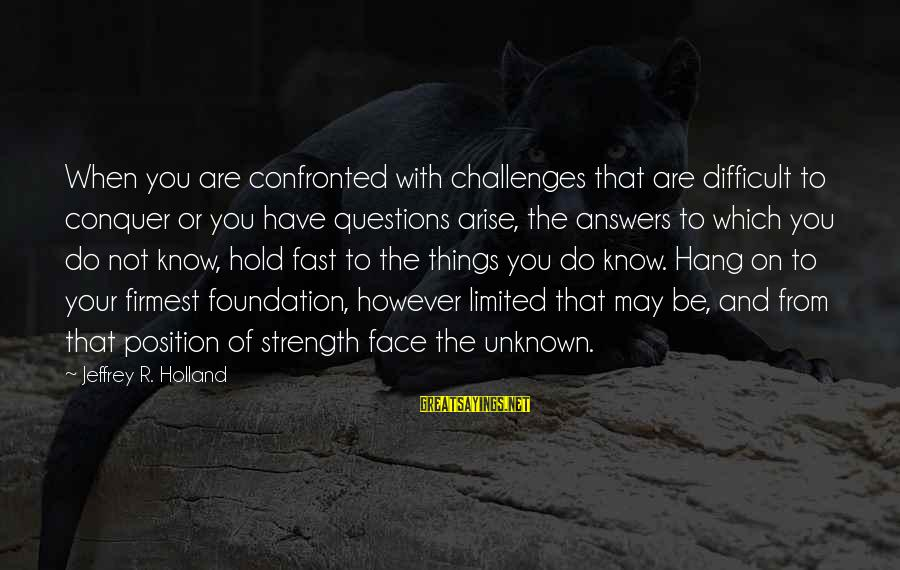 Face The Unknown Sayings By Jeffrey R. Holland: When you are confronted with challenges that are difficult to conquer or you have questions