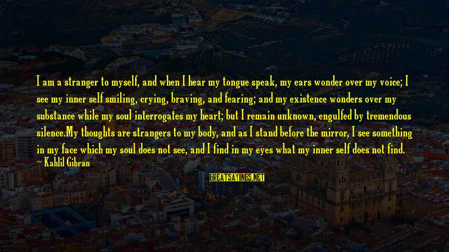 Face The Unknown Sayings By Kahlil Gibran: I am a stranger to myself, and when I hear my tongue speak, my ears