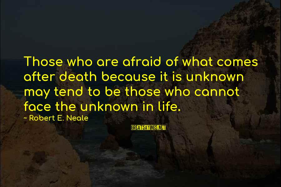 Face The Unknown Sayings By Robert E. Neale: Those who are afraid of what comes after death because it is unknown may tend