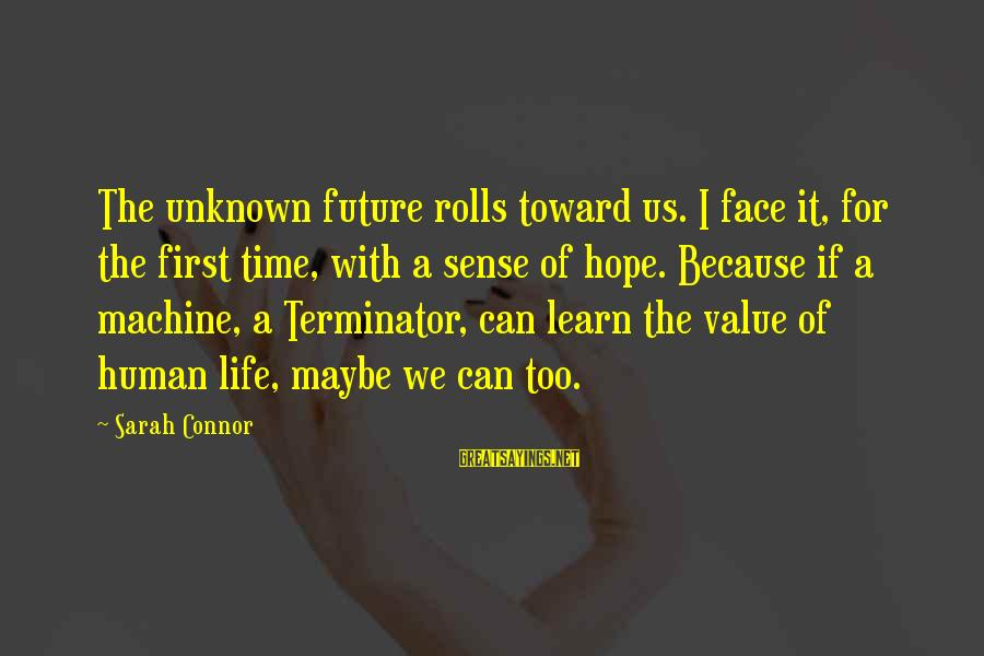 Face The Unknown Sayings By Sarah Connor: The unknown future rolls toward us. I face it, for the first time, with a