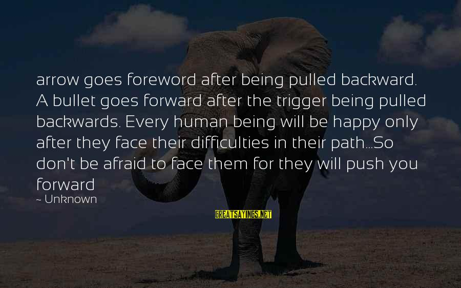 Face The Unknown Sayings By Unknown: arrow goes foreword after being pulled backward. A bullet goes forward after the trigger being
