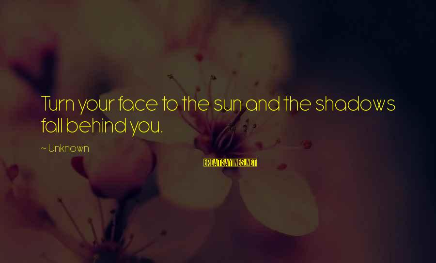 Face The Unknown Sayings By Unknown: Turn your face to the sun and the shadows fall behind you.