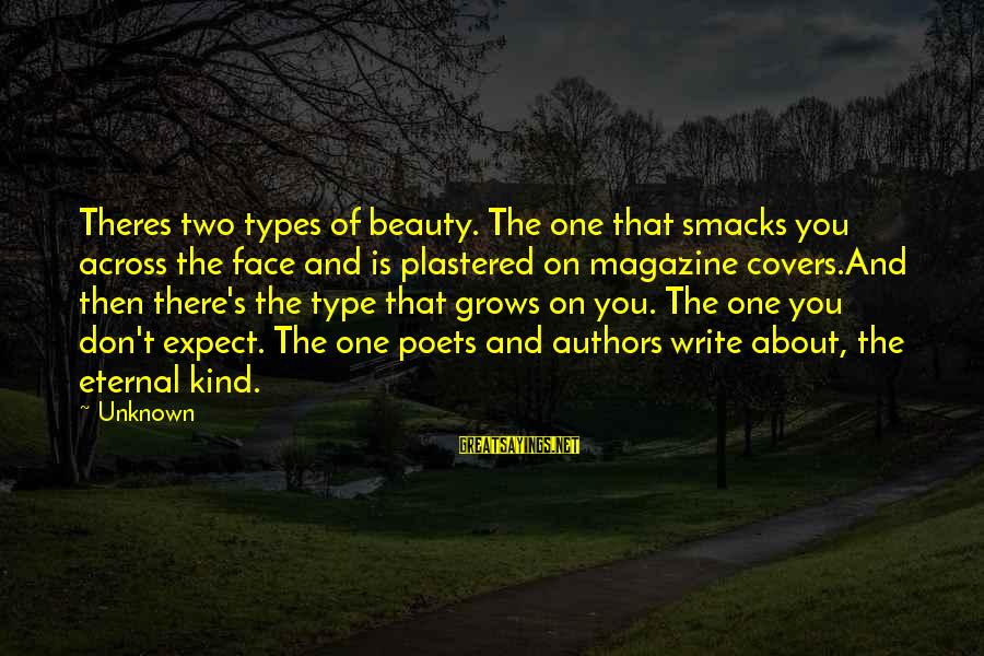 Face The Unknown Sayings By Unknown: Theres two types of beauty. The one that smacks you across the face and is