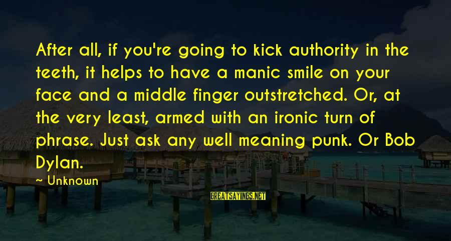 Face The Unknown Sayings By Unknown: After all, if you're going to kick authority in the teeth, it helps to have