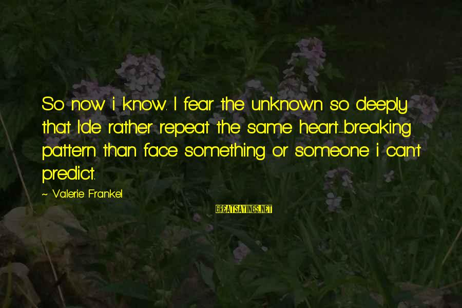 Face The Unknown Sayings By Valerie Frankel: So now i know. I fear the unknown so deeply that I'de rather repeat the