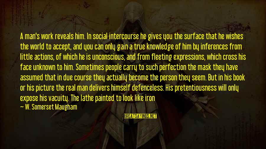 Face The Unknown Sayings By W. Somerset Maugham: A man's work reveals him. In social intercourse he gives you the surface that he