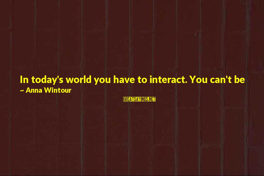 Face To Face Talk Sayings By Anna Wintour: In today's world you have to interact. You can't be some difficult, shy person who