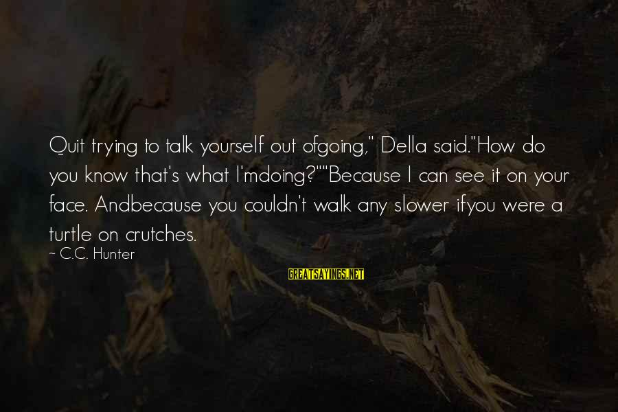 """Face To Face Talk Sayings By C.C. Hunter: Quit trying to talk yourself out ofgoing,"""" Della said.""""How do you know that's what I'mdoing?""""""""Because"""