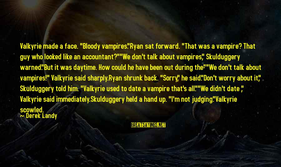 """Face To Face Talk Sayings By Derek Landy: Valkyrie made a face. """"Bloody vampires.""""Ryan sat forward. """"That was a vampire? That guy who"""