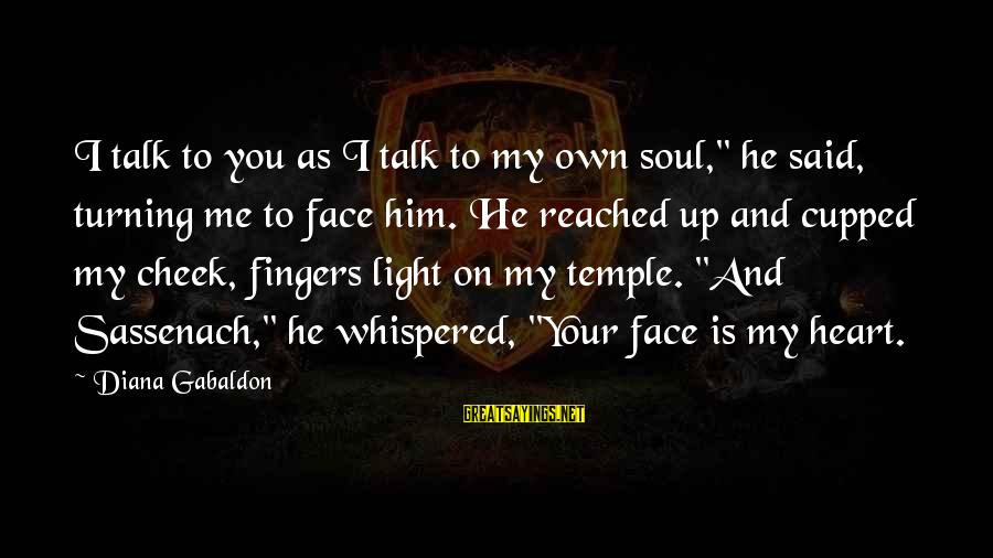 """Face To Face Talk Sayings By Diana Gabaldon: I talk to you as I talk to my own soul,"""" he said, turning me"""