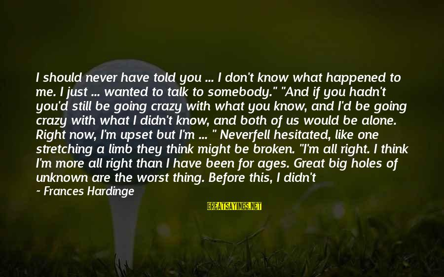 Face To Face Talk Sayings By Frances Hardinge: I should never have told you ... I don't know what happened to me. I