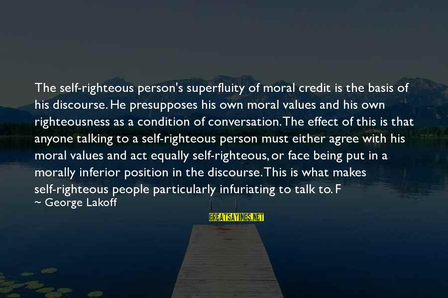 Face To Face Talk Sayings By George Lakoff: The self-righteous person's superfluity of moral credit is the basis of his discourse. He presupposes