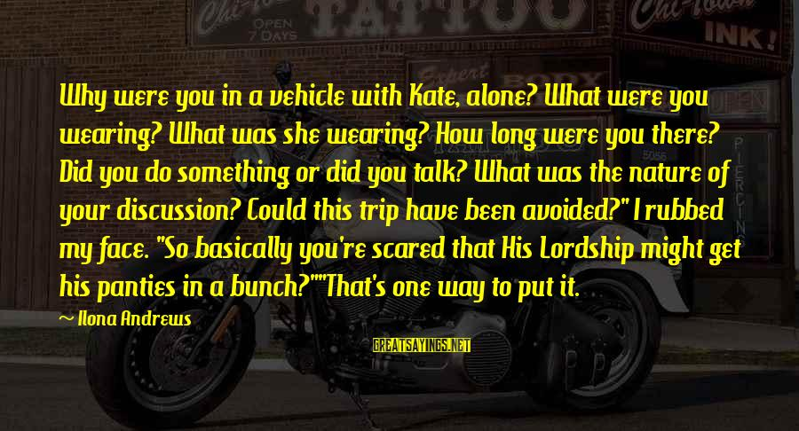 Face To Face Talk Sayings By Ilona Andrews: Why were you in a vehicle with Kate, alone? What were you wearing? What was