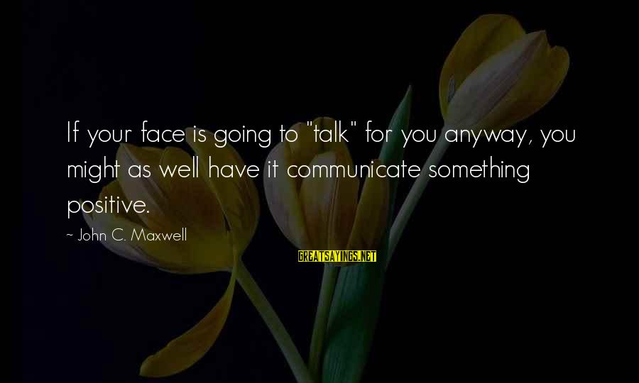 """Face To Face Talk Sayings By John C. Maxwell: If your face is going to """"talk"""" for you anyway, you might as well have"""