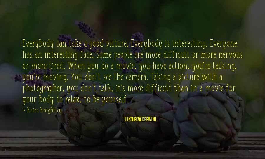 Face To Face Talk Sayings By Keira Knightley: Everybody can take a good picture. Everybody is interesting. Everyone has an interesting face. Some
