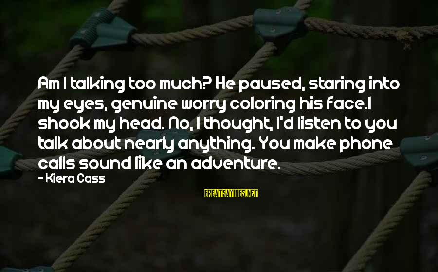Face To Face Talk Sayings By Kiera Cass: Am I talking too much? He paused, staring into my eyes, genuine worry coloring his