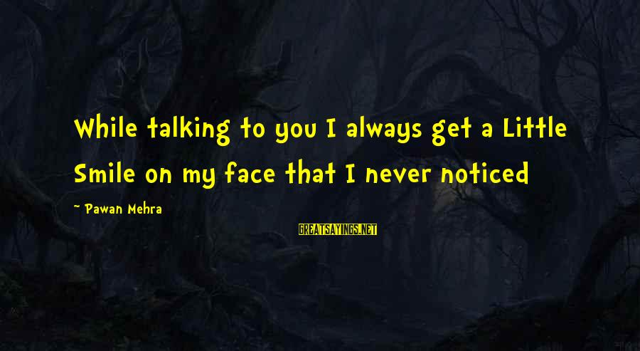 Face To Face Talk Sayings By Pawan Mehra: While talking to you I always get a Little Smile on my face that I