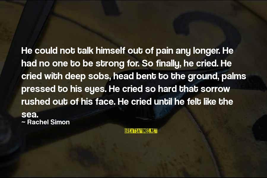 Face To Face Talk Sayings By Rachel Simon: He could not talk himself out of pain any longer. He had no one to