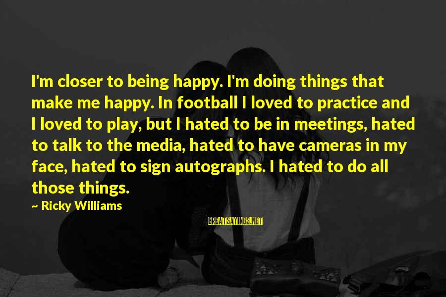 Face To Face Talk Sayings By Ricky Williams: I'm closer to being happy. I'm doing things that make me happy. In football I