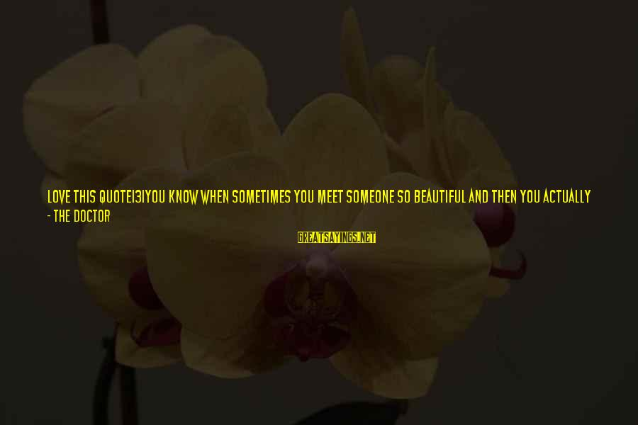 Face To Face Talk Sayings By The Doctor: LOVE THIS QUOTE131You know when sometimes you meet someone so beautiful and then you actually