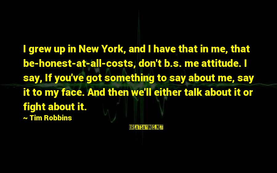 Face To Face Talk Sayings By Tim Robbins: I grew up in New York, and I have that in me, that be-honest-at-all-costs, don't
