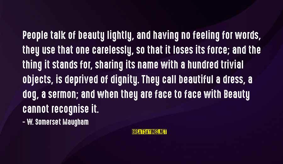 Face To Face Talk Sayings By W. Somerset Maugham: People talk of beauty lightly, and having no feeling for words, they use that one