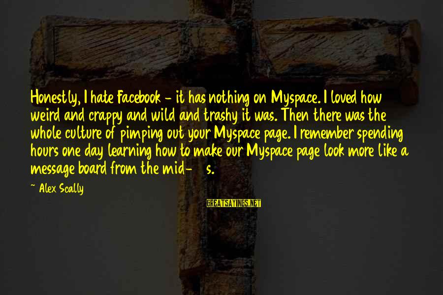 Facebook Like Sayings By Alex Scally: Honestly, I hate Facebook - it has nothing on Myspace. I loved how weird and