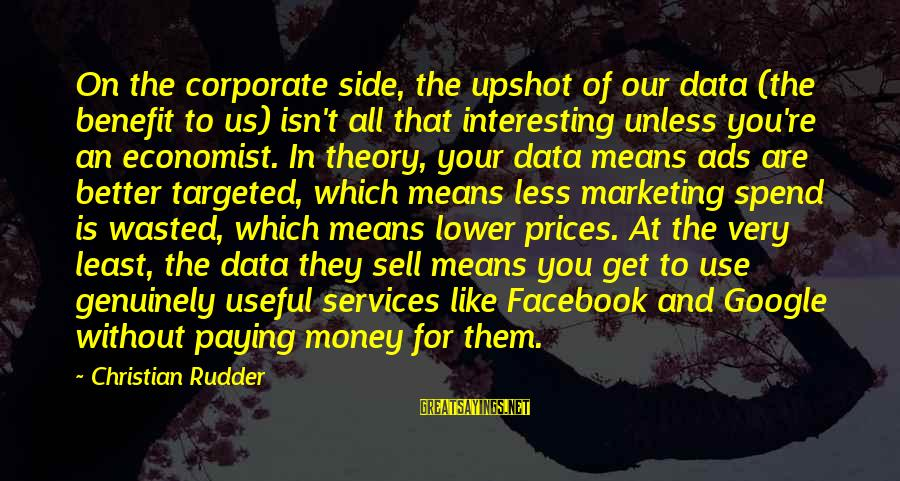 Facebook Like Sayings By Christian Rudder: On the corporate side, the upshot of our data (the benefit to us) isn't all