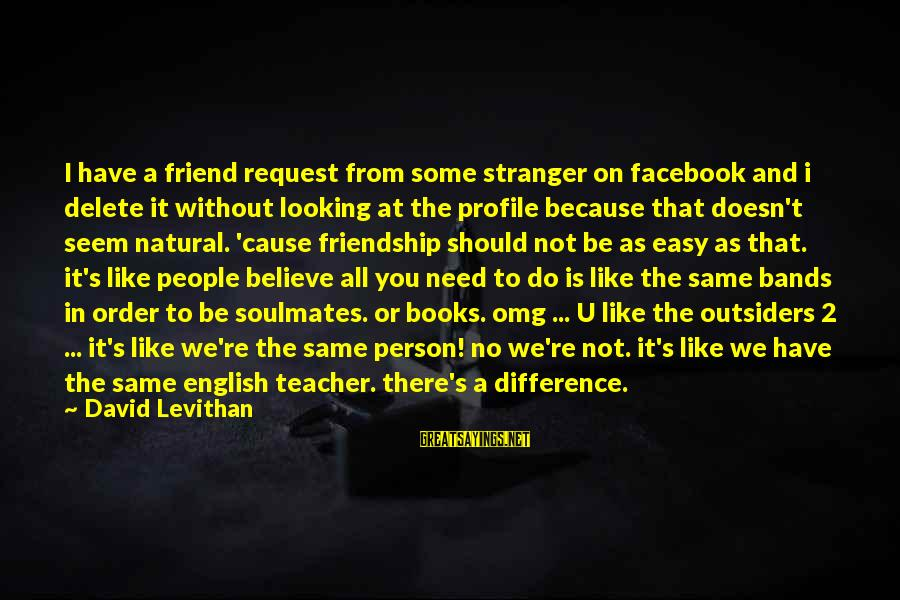 Facebook Like Sayings By David Levithan: I have a friend request from some stranger on facebook and i delete it without