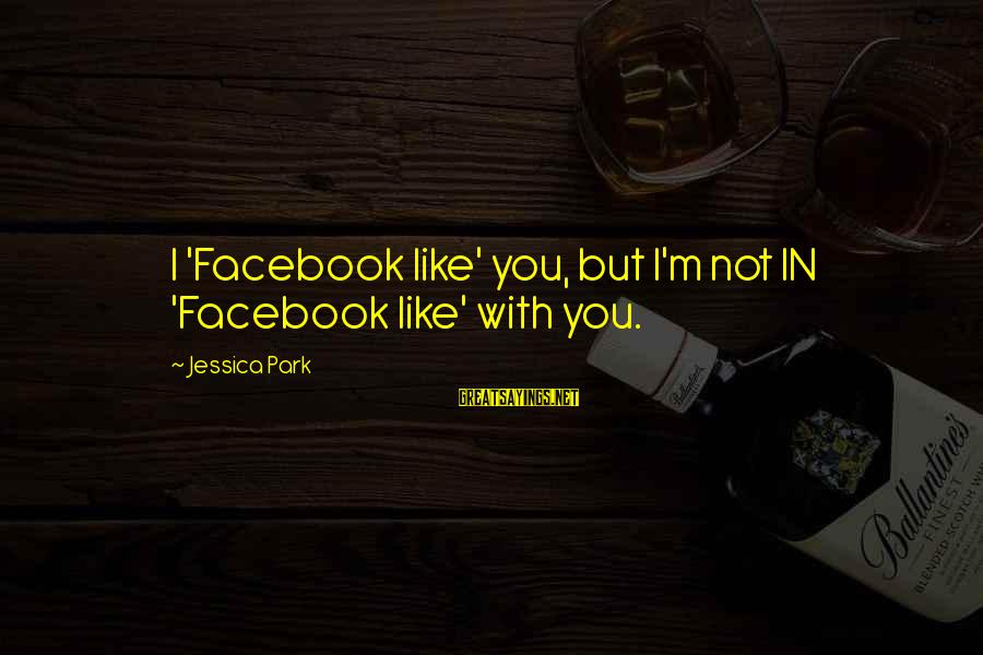 Facebook Like Sayings By Jessica Park: I 'Facebook like' you, but I'm not IN 'Facebook like' with you.