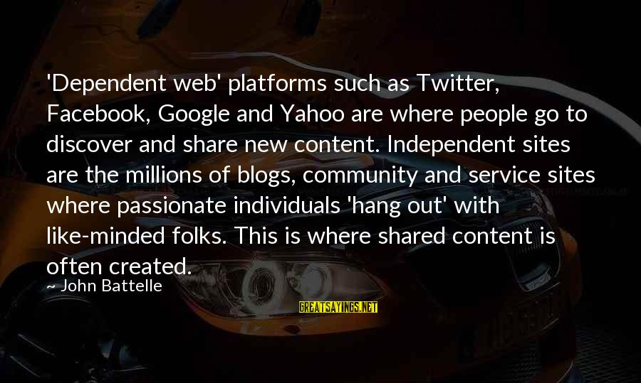 Facebook Like Sayings By John Battelle: 'Dependent web' platforms such as Twitter, Facebook, Google and Yahoo are where people go to