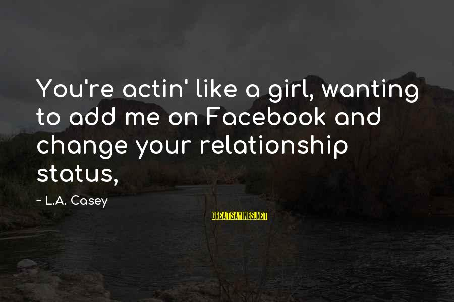 Facebook Like Sayings By L.A. Casey: You're actin' like a girl, wanting to add me on Facebook and change your relationship