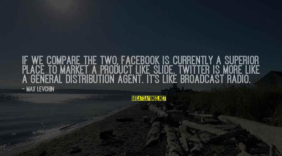 Facebook Like Sayings By Max Levchin: If we compare the two, Facebook is currently a superior place to market a product