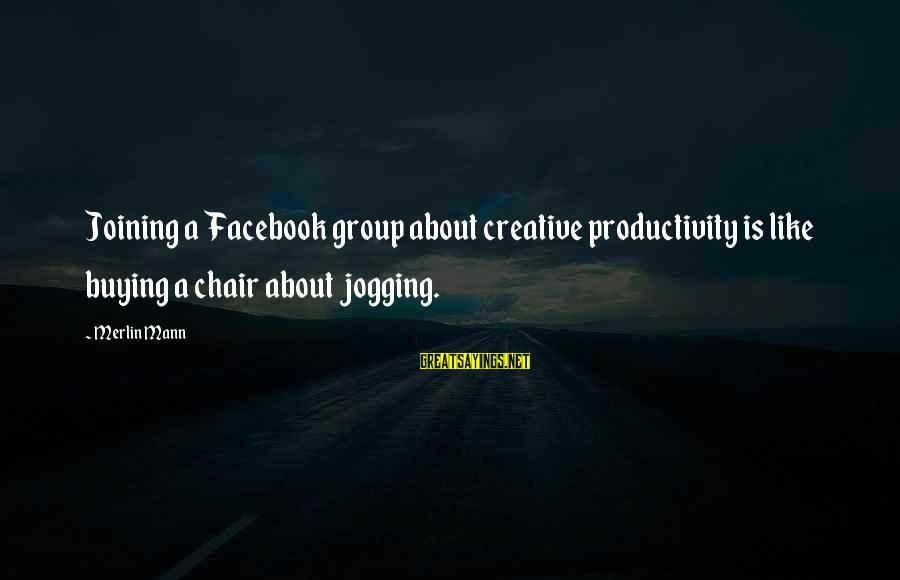 Facebook Like Sayings By Merlin Mann: Joining a Facebook group about creative productivity is like buying a chair about jogging.
