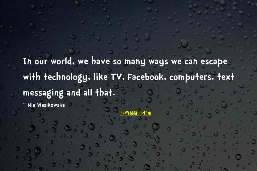 Facebook Like Sayings By Mia Wasikowska: In our world, we have so many ways we can escape with technology, like TV,
