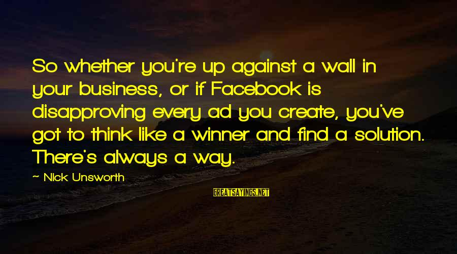 Facebook Like Sayings By Nick Unsworth: So whether you're up against a wall in your business, or if Facebook is disapproving