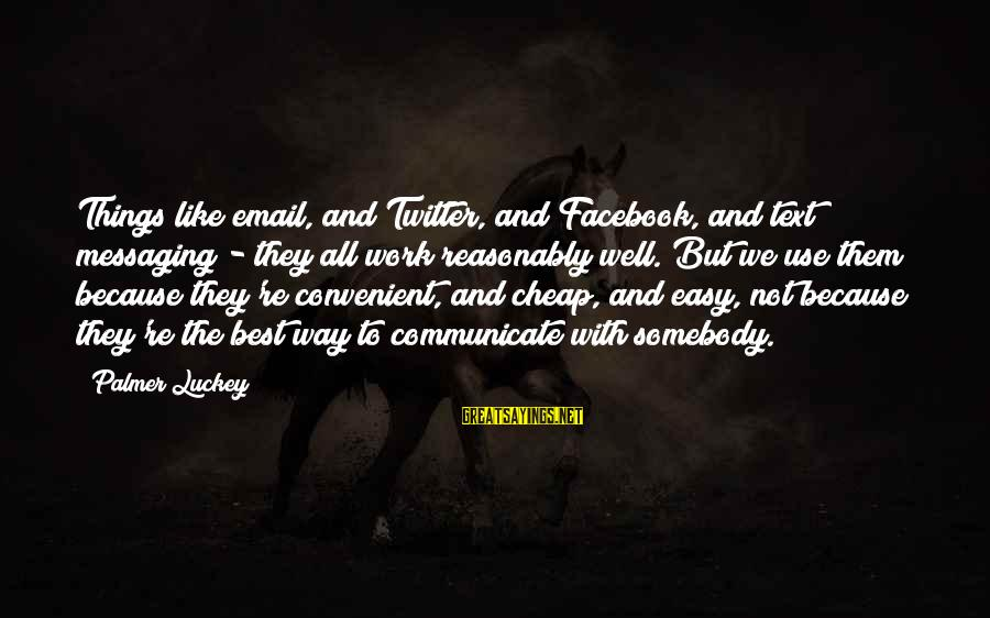 Facebook Like Sayings By Palmer Luckey: Things like email, and Twitter, and Facebook, and text messaging - they all work reasonably