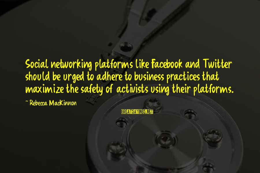 Facebook Like Sayings By Rebecca MacKinnon: Social networking platforms like Facebook and Twitter should be urged to adhere to business practices