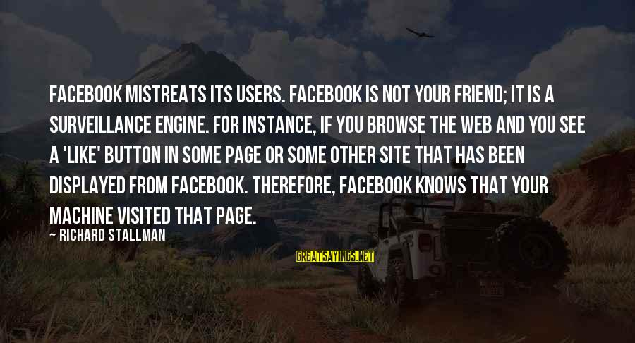 Facebook Like Sayings By Richard Stallman: Facebook mistreats its users. Facebook is not your friend; it is a surveillance engine. For