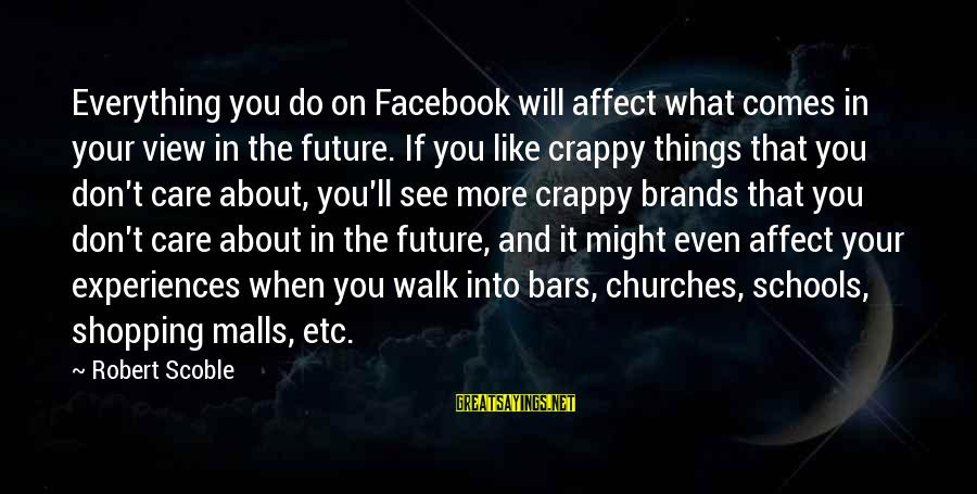Facebook Like Sayings By Robert Scoble: Everything you do on Facebook will affect what comes in your view in the future.