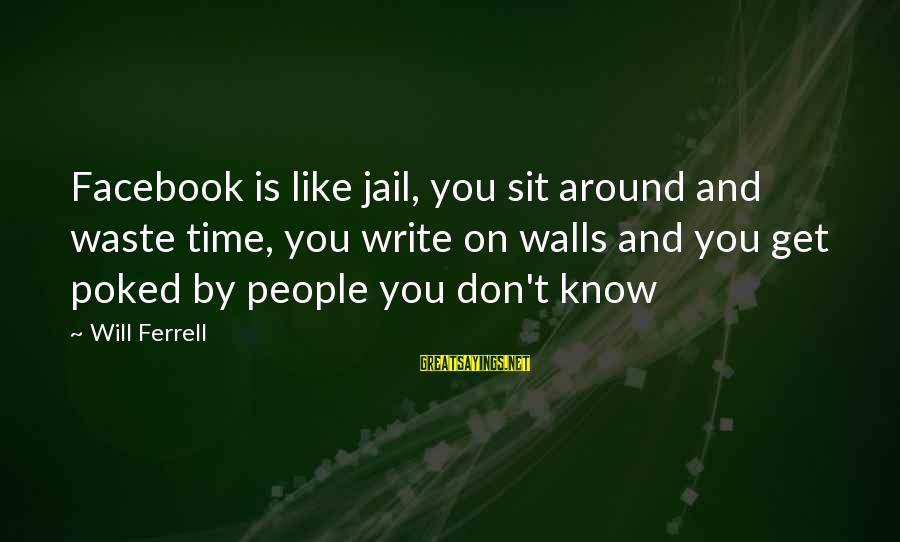 Facebook Like Sayings By Will Ferrell: Facebook is like jail, you sit around and waste time, you write on walls and
